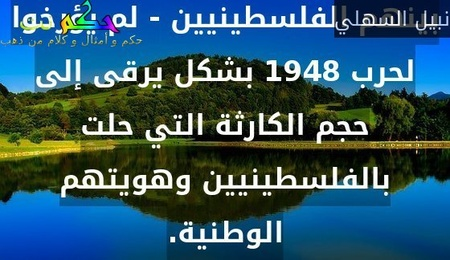المتابع لشؤون القضية الفلسطينية منذ بروزها عام 1948 يلاحظ أن العرب - ومن بينهم الفلسطينيين - لم يؤرخوا لحرب 1948 بشكل يرقى إلى حجم الكارثة التي حلت بالفلسطينيين وهويتهم الوطنية.-نبيل السهلي