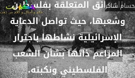 لعلّ أسوأ ما في النكبة سعيها للهيمنة على الوعي وتزييف الحقائق المتعلقة بفلسطين وشعبها، حيث تواصل الدعاية الإسرائيلية نشاطها باجترار المزاعم ذاتها بشأن الشعب الفلسطيني ونكبته.-حسام شاكر
