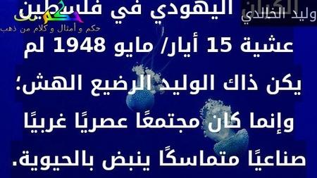 خلافًا للرواية الصهيونية، فإن الكيان اليهودي في فلسطين عشية 15 أيار/ مايو 1948 لم يكن ذاك الوليد الرضيع الهش؛ وإنما كان مجتمعًا عصريًا غربيًا صناعيًا متماسكًا ينبض بالحيوية.-وليد الخالدي