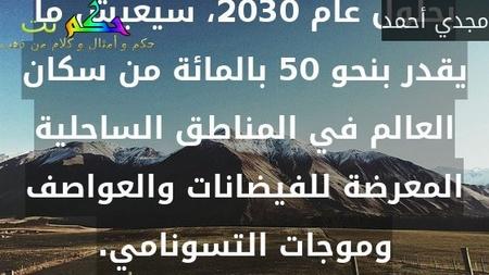 بحلول عام 2030، سيعيش ما يقدر بنحو 50 بالمائة من سكان العالم في المناطق الساحلية المعرضة للفيضانات والعواصف وموجات التسونامي.-مجدي أحمد