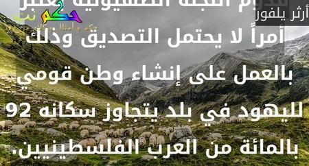 إن ما حدث في فلسطين بعد قدوم اللجنة الصهيونية يعتبر أمراً لا يحتمل التصديق وذلك بالعمل على إنشاء وطن قومي لليهود في بلد يتجاوز سكانه 92 بالمائة من العرب الفلسطينيين.-أرثر يلفور