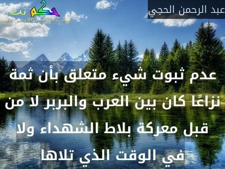 عدم ثبوت شيء متعلق بأن ثمة نزاعًا كان بين العرب والبربر لا من قبل معركة بلاط الشهداء ولا في الوقت الذي تلاها-عبد الرحمن الحجي