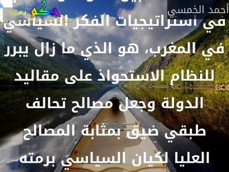 هذا الخلط بين الدولة والنظام في استراتيجيات الفكر السياسي في المغرب، هو الذي ما زال يبرر للنظام الاستحواذ على مقاليد الدولة وجعل مصالح تحالف طبقي ضيق بمثابة المصالح العليا لكيان السياسي برمته-أحمد الخمسي