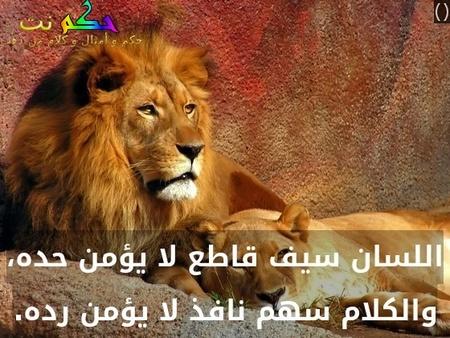 اللسان سيف قاطع لا يؤمن حده، والكلام سهم نافذ لا يؤمن رده.-()
