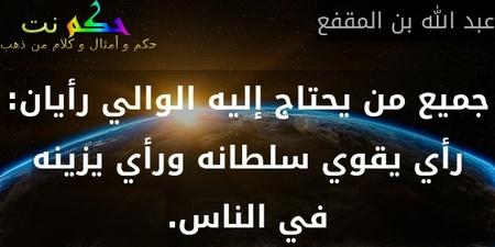 جميع من يحتاج إليه الوالي رأيان: رأي يقوي سلطانه ورأي يزينه في الناس.-عبد الله بن المقفع
