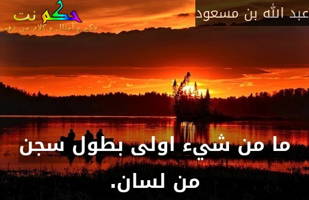 ما من شيء اولى بطول سجن من لسان.-عبد الله بن مسعود