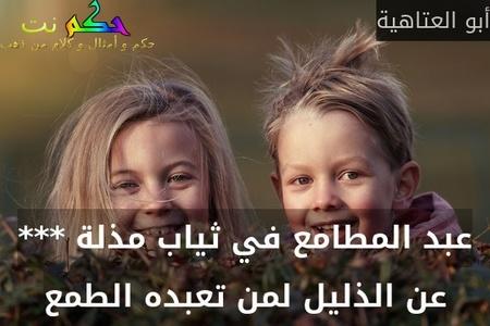 عبد المطامع في ثياب مذلة *** عن الذليل لمن تعبده الطمع-أبو العتاهية