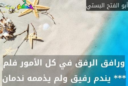 ورافق الرفق في كل الأمور فلم *** يندم رفيق ولم يذممه ندمان-أبو الفتح البستي