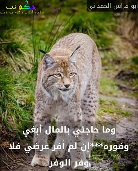 وما حاجتي بالمال أبغي وفوره***إن لم أفر عرضي فلا وفر الوفر-أبو فراس الحمداني