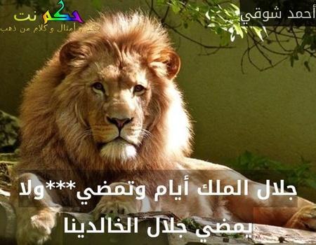 جلال الملك أيام وتمضي***ولا يمضي جلال الخالدينا-أحمد شوقي