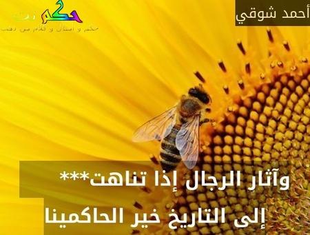 وآثار الرجال إذا تناهت***       إلى التاريخ خير الحاكمينا-أحمد شوقي