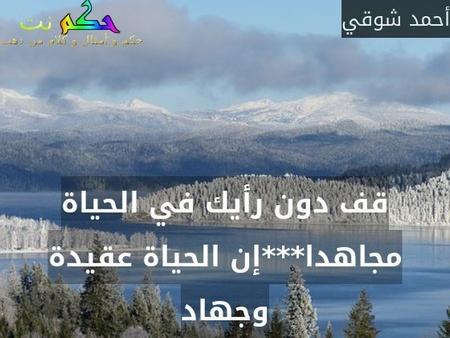 قف دون رأيك في الحياة مجاهدا***إن الحياة عقيدة وجهاد-أحمد شوقي