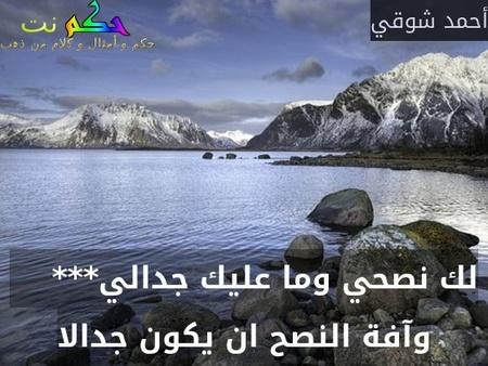 لك نصحي وما عليك جدالي***     وآفة النصح ان يكون جدالا-أحمد شوقي