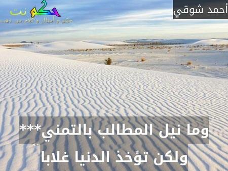 وما نيل المطالب بالتمني*** ولكن تؤخذ الدنيا غلابا-أحمد شوقي