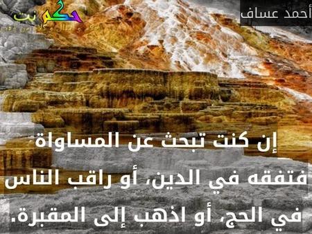 إن كنت تبحث عن المساواة فتفقه في الدين، أو راقب الناس في الحج، أو اذهب إلى المقبرة.-أحمد عساف