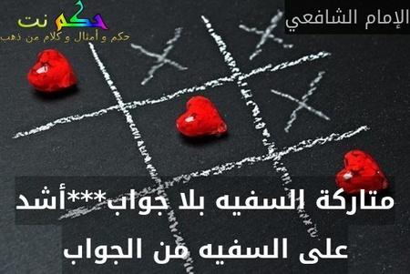 متاركة السفيه بلا جواب***أشد على السفيه من الجواب-الإمام الشافعي