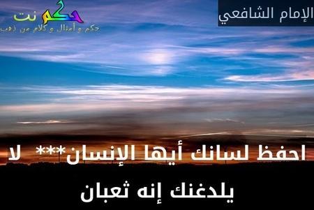 احفظ لسانك أيها الإنسان***  لا يلدغنك إنه ثعبان-الإمام الشافعي