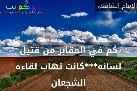 كم في المقابر من قتيل لسانه***كانت تهاب لقاءه الشجعان-الإمام الشافعي
