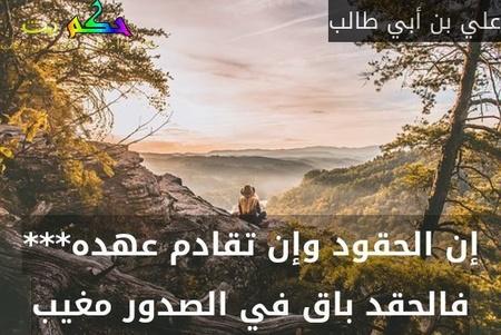 إن الحقود وإن تقادم عهده*** فالحقد باق في الصدور مغيب-علي بن أبي طالب