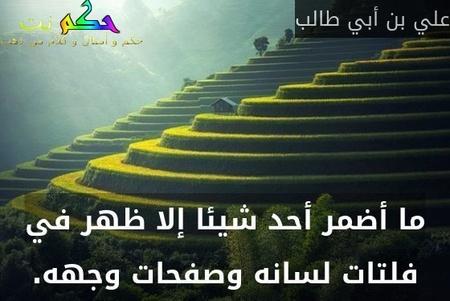 ما أضمر أحد شيئا إلا ظهر في فلتات لسانه وصفحات وجهه.-علي بن أبي طالب
