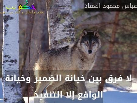 لا فرق بين خيانة الضمير وخيانة الواقع إلا التنفيذ-عباس محمود العقاد