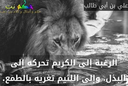 الرغبة إلى الكريم تحركه إلى البذل، وإلى اللئيم تغريه بالطمع.-علي بن أبي طالب
