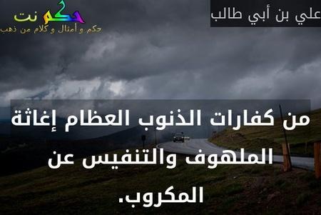 من كفارات الذنوب العظام إغاثة الملهوف والتنفيس عن المكروب.-علي بن أبي طالب
