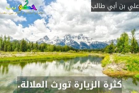 كثرة الزيارة تورث الملالة.-علي بن أبي طالب
