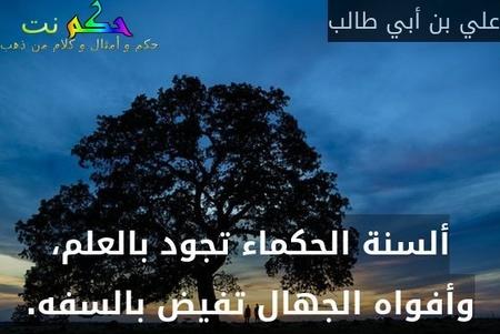 ألسنة الحكماء تجود بالعلم، وأفواه الجهال تفيض بالسفه.-علي بن أبي طالب