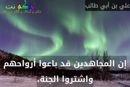 إن المجاهدين قد باعوا أرواحهم واشتروا الجنة.-علي بن أبي طالب