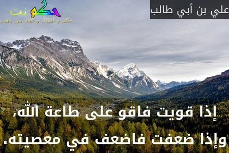 إذا قويت فاقو على طاعة الله، وإذا ضعفت فاضعف في معصيته.-علي بن أبي طالب
