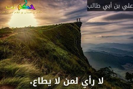 لا رأي لمن لا يطاع.-علي بن أبي طالب