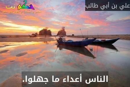 الناس أعداء ما جهلوا.-علي بن أبي طالب