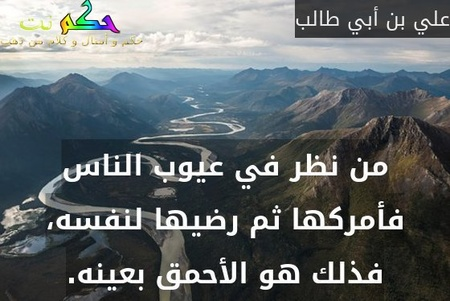 من نظر في عيوب الناس فأمركها ثم رضيها لنفسه، فذلك هو الأحمق بعينه.-علي بن أبي طالب