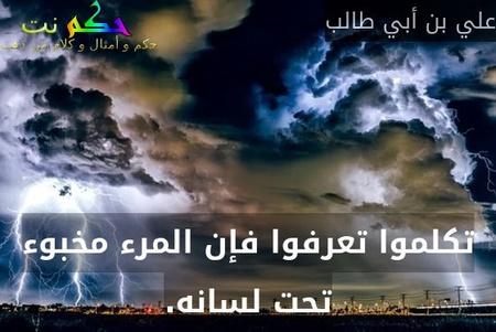 تكلموا تعرفوا فإن المرء مخبوء تحت لسانه.-علي بن أبي طالب