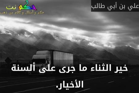 خير الثناء ما جرى على ألسنة الأخيار.-علي بن أبي طالب