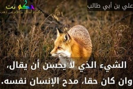 الشيء الذي لا يحسن أن يقال، وان كان حقا، مدح الإنسان نفسه.-علي بن أبي طالب
