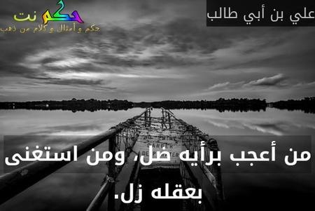 من أعجب برأيه ضل، ومن استغنى بعقله زل.-علي بن أبي طالب