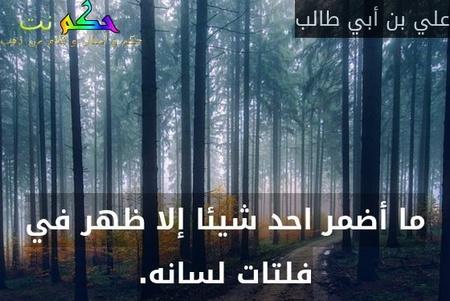 ما أضمر احد شيئا إلا ظهر في فلتات لسانه.-علي بن أبي طالب