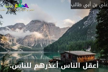 أعقل الناس أعذرهم للناس.-علي بن أبي طالب