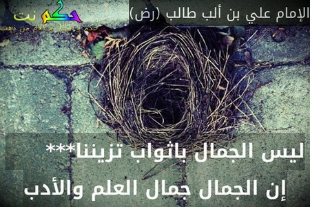 ليس الجمال باثواب تزيننا***       إن الجمال جمال العلم والأدب-الإمام علي بن ألب طالب (رض)