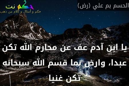 يا ابن آدم عف عن محارم الله تكن عبدا، وارض بما قسم الله سبحانه تكن غنيا-الحسم بم علي (رض)