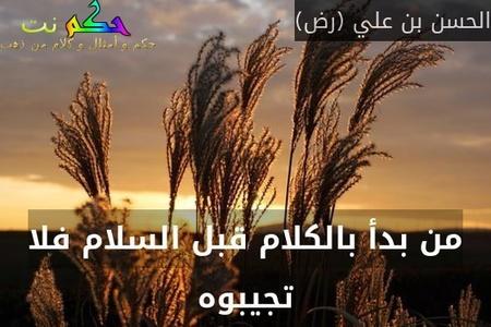 من بدأ بالكلام قبل السلام فلا تجيبوه-الحسن بن علي (رض)