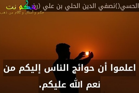 اعلموا أن حوائج الناس إليكم من نعم الله عليكم.-الحسي()نصفي الدين الحلي بن علي (رض)