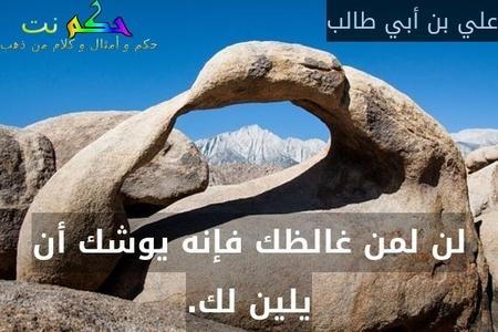 لن لمن غالظك فإنه يوشك أن يلين لك.-علي بن أبي طالب