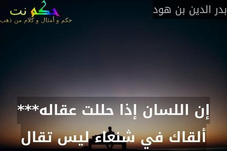 إن اللسان إذا حللت عقاله*** ألقاك في شنعاء ليس تقال-بدر الدين بن هود