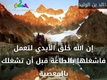 إن الله خلق الأيدي لتعمل فاشغلها بالطاعة قبل أن تشغلك بالمعصية-خالد بن الوليد