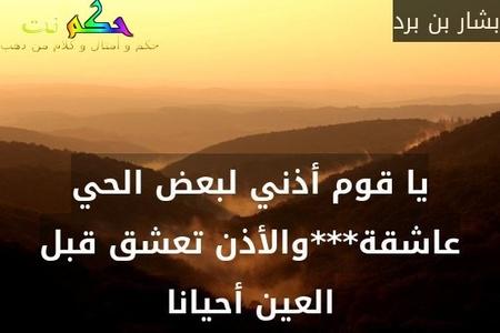 يا قوم أذني لبعض الحي عاشقة***والأذن تعشق قبل العين أحيانا-بشار بن برد