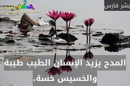 المدح يزيد الإنسان الطيب طيبة والخسيس خسة.-بشر فارس