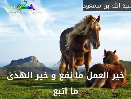 خير العمل ما نفع و خير الهدى ما اتبع-عبد الله بن مسعود